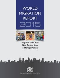 "<h4>World Migration Report 2015: ""Migrants and Cities: New Partnerships to Manage Mobility""</h4>"