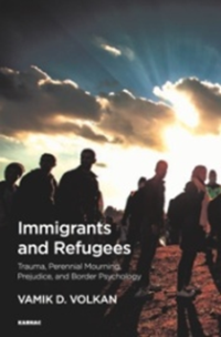 "<h4>""Immigrants and Refugees: Trauma, Perennial Mourning, Prejudice, and Border Psychology""</h4>"