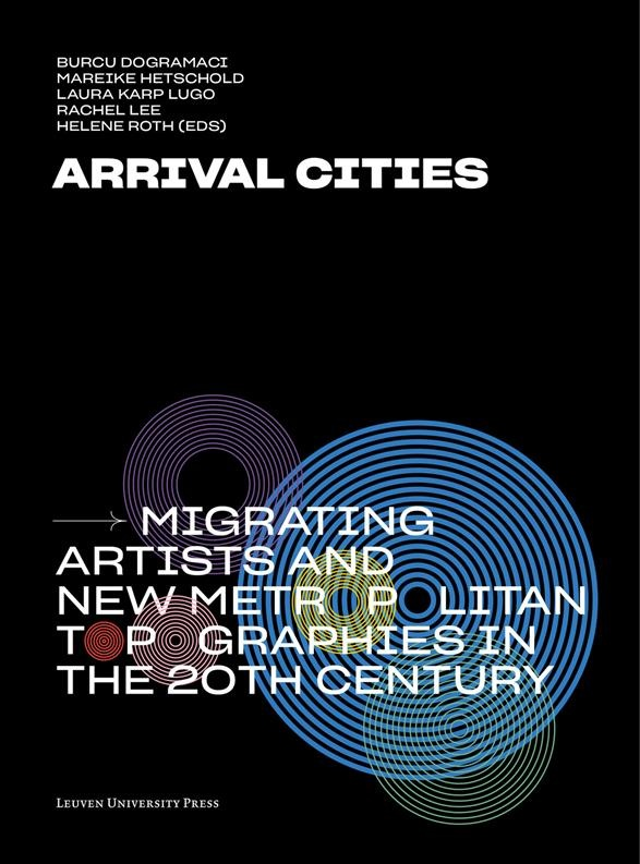 Arrival Cities: Migrating Artists and New Metropolitan Topographies in the 20th Century
